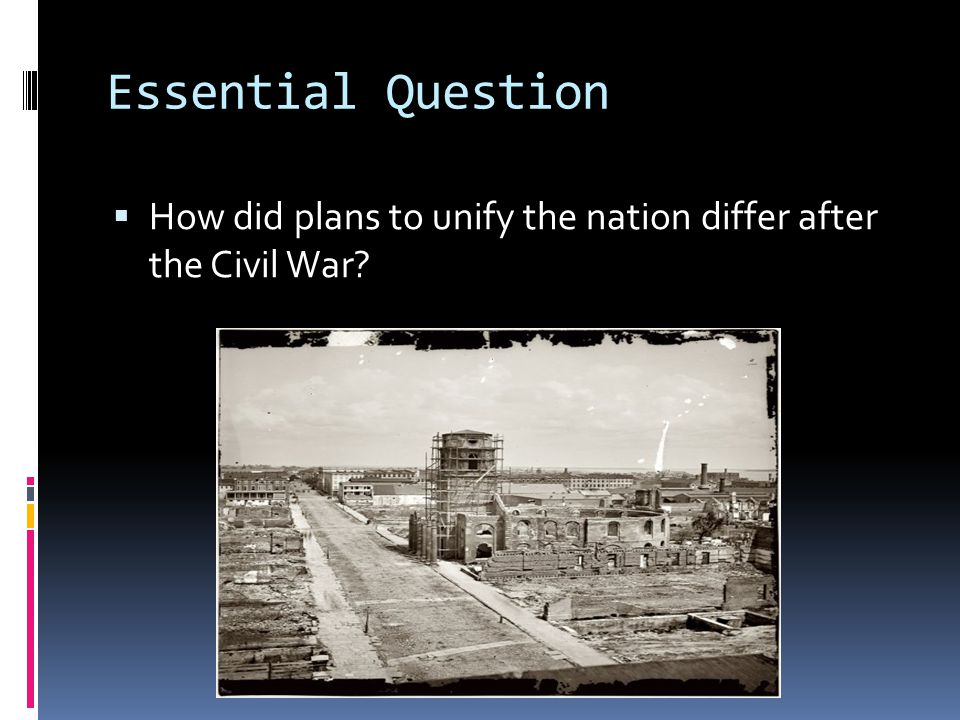 Essential Question How did plans to unify the nation differ after the Civil War