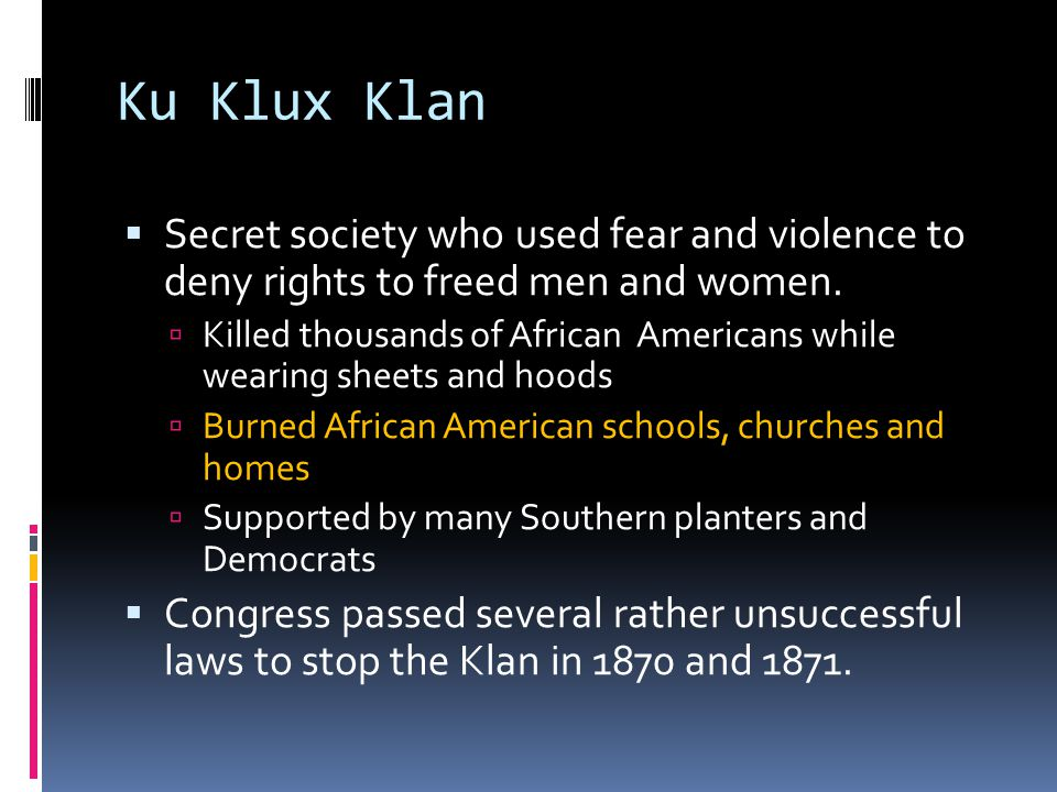 Ku Klux Klan Secret society who used fear and violence to deny rights to freed men and women.