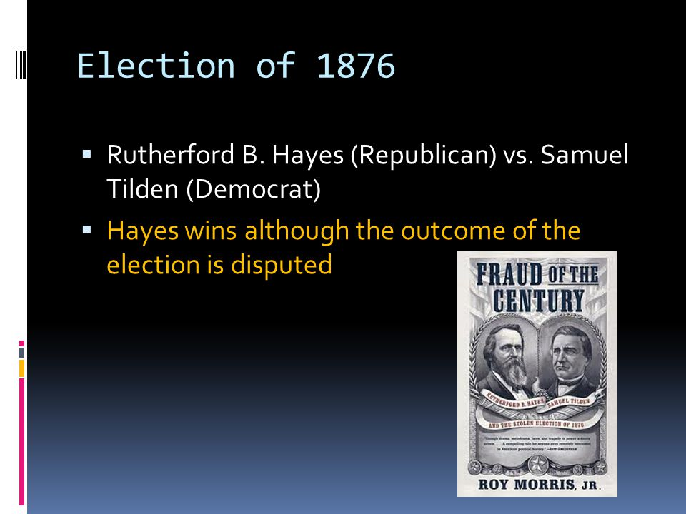 Election of 1876 Rutherford B. Hayes (Republican) vs.
