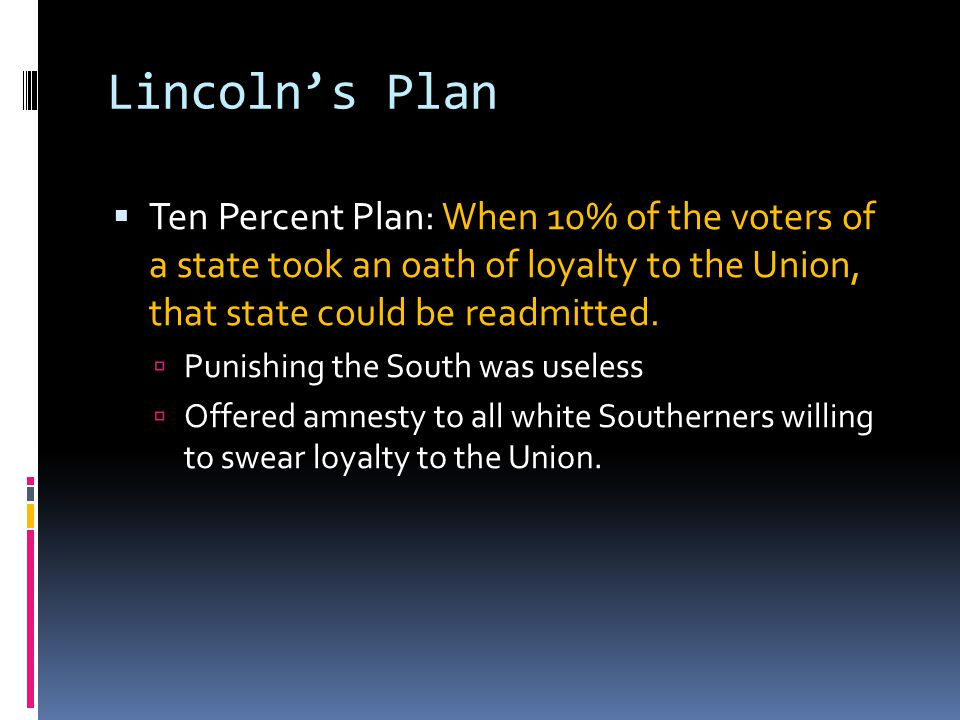 Lincoln's Plan Ten Percent Plan: When 10% of the voters of a state took an oath of loyalty to the Union, that state could be readmitted.