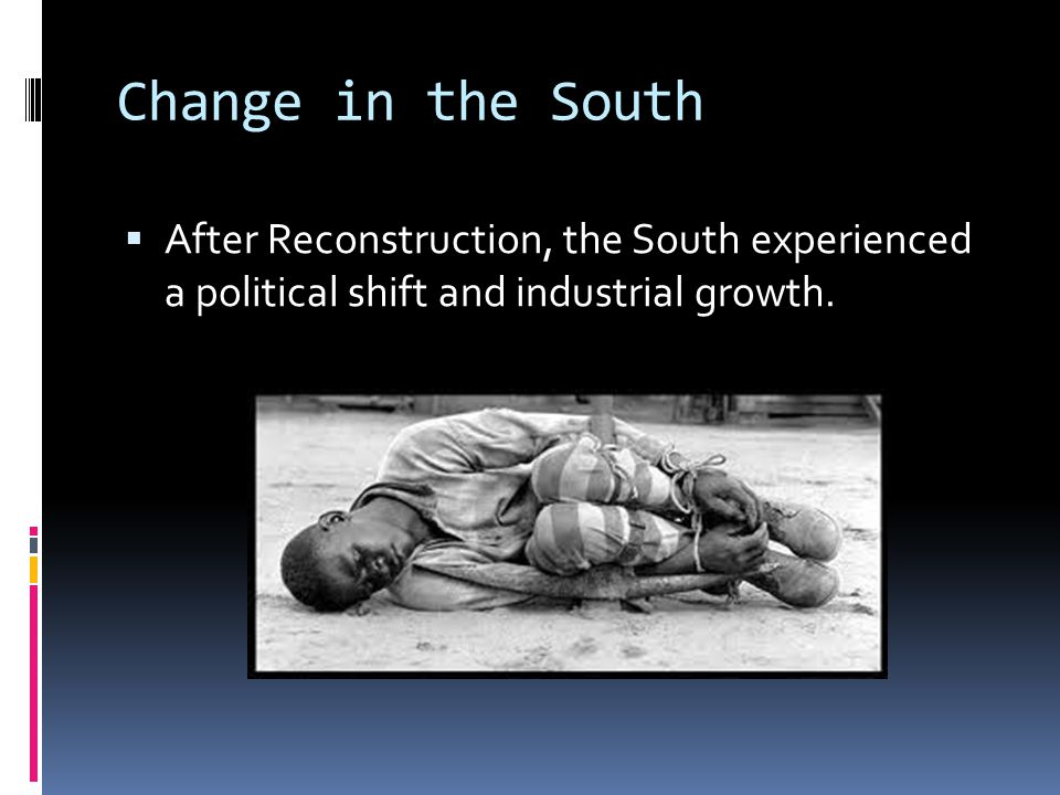 Change in the South After Reconstruction, the South experienced a political shift and industrial growth.