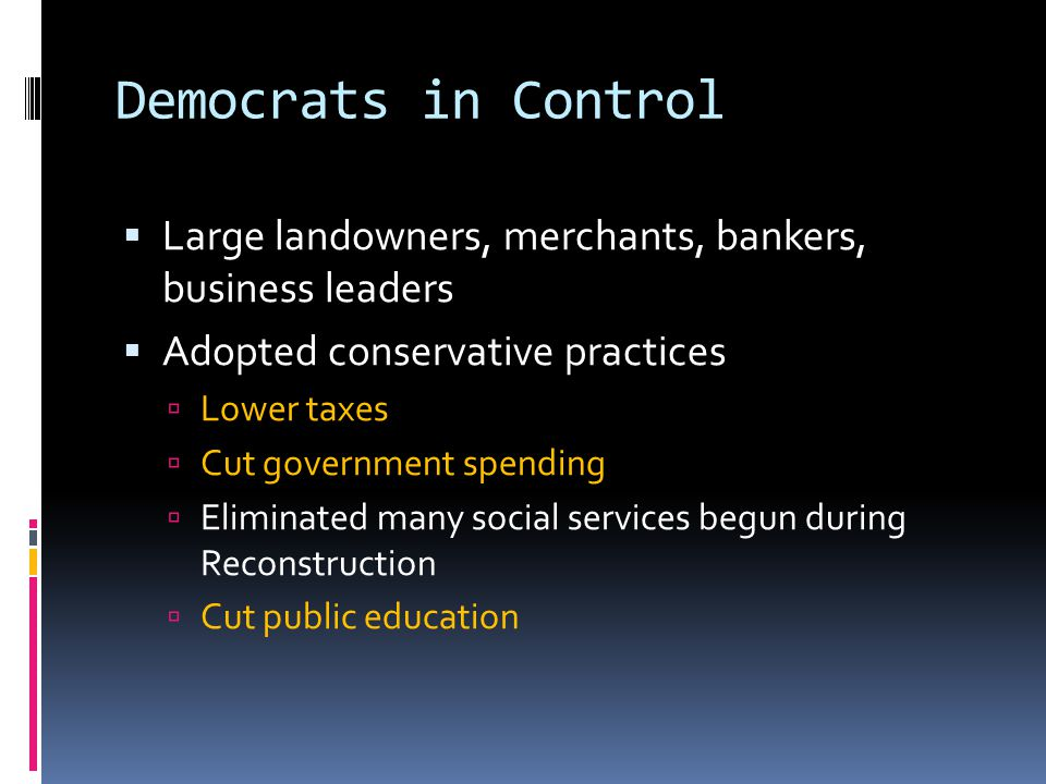 Democrats in Control Large landowners, merchants, bankers, business leaders. Adopted conservative practices.