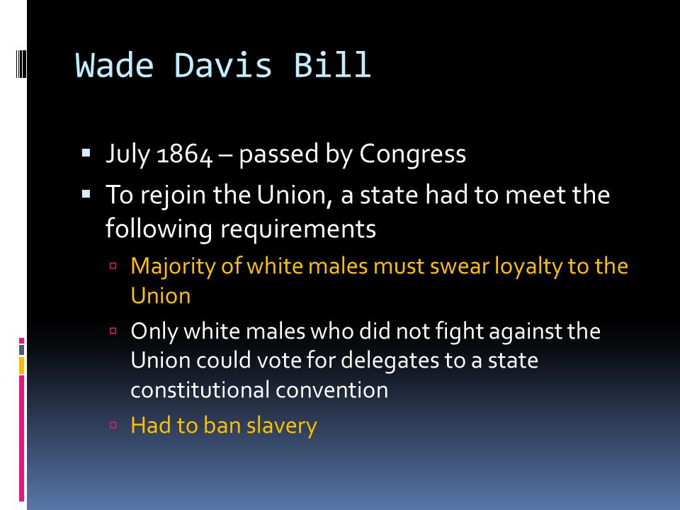 Wade Davis Bill July 1864 – passed by Congress