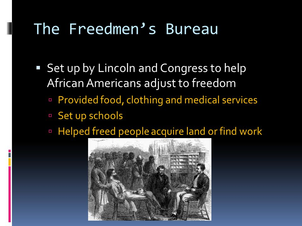 The Freedmen's Bureau Set up by Lincoln and Congress to help African Americans adjust to freedom. Provided food, clothing and medical services.