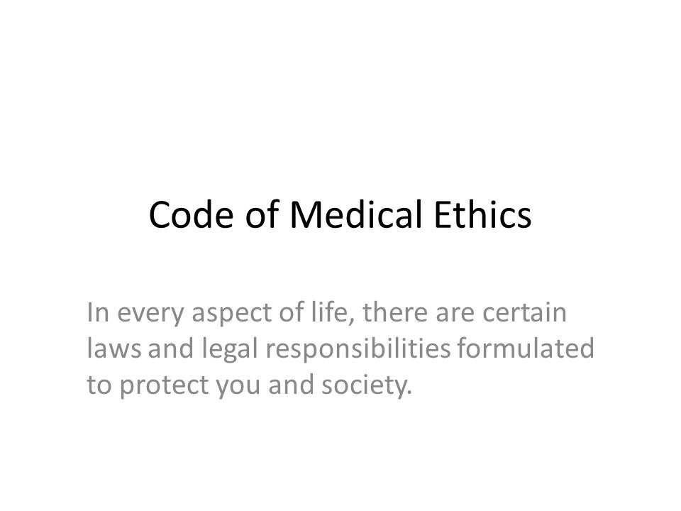 Code of Medical Ethics In every aspect of life, there are certain laws and legal responsibilities formulated to protect you and society.
