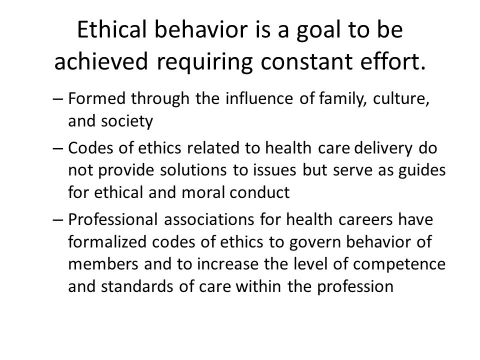 Ethical behavior is a goal to be achieved requiring constant effort.