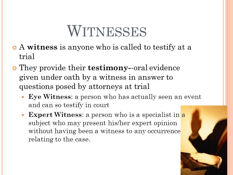 Witnesses A witness is anyone who is called to testify at a trial