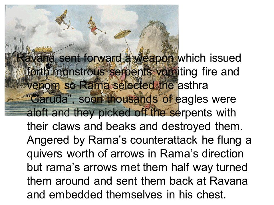 Ravana sent forward a weapon which issued forth monstrous serpents vomiting fire and venom so Rama selected the asthra Garuda , soon thousands of eagles were aloft and they picked off the serpents with their claws and beaks and destroyed them.