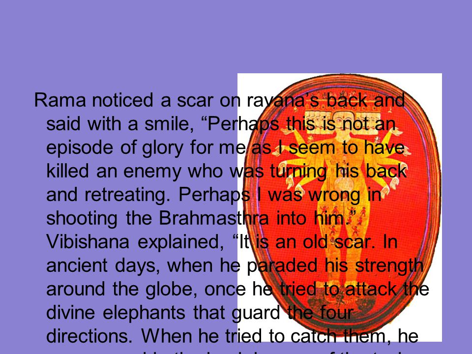 Rama noticed a scar on ravana's back and said with a smile, Perhaps this is not an episode of glory for me as I seem to have killed an enemy who was turning his back and retreating.