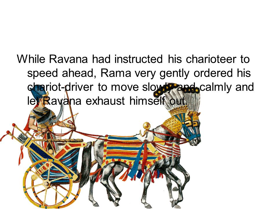 While Ravana had instructed his charioteer to speed ahead, Rama very gently ordered his chariot-driver to move slowly and calmly and let Ravana exhaust himself out.
