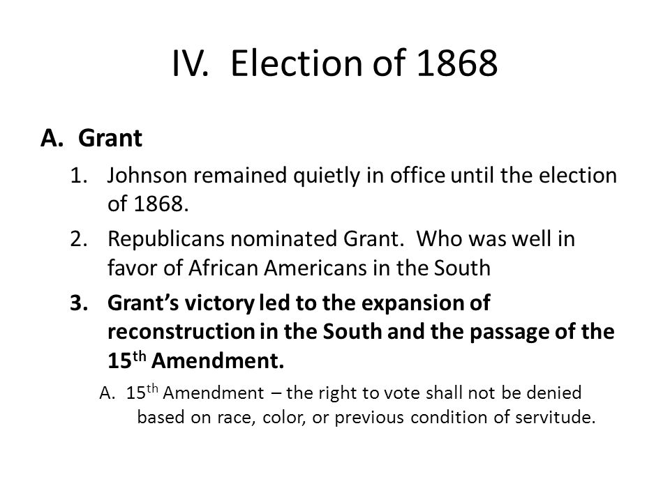 IV. Election of 1868 Grant. Johnson remained quietly in office until the election of 1868.