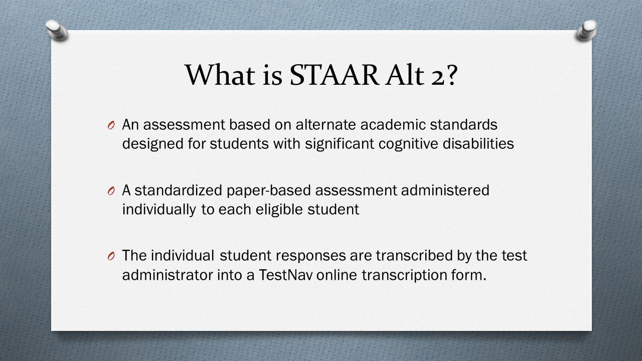 What is STAAR Alt 2 An assessment based on alternate academic standards designed for students with significant cognitive disabilities.