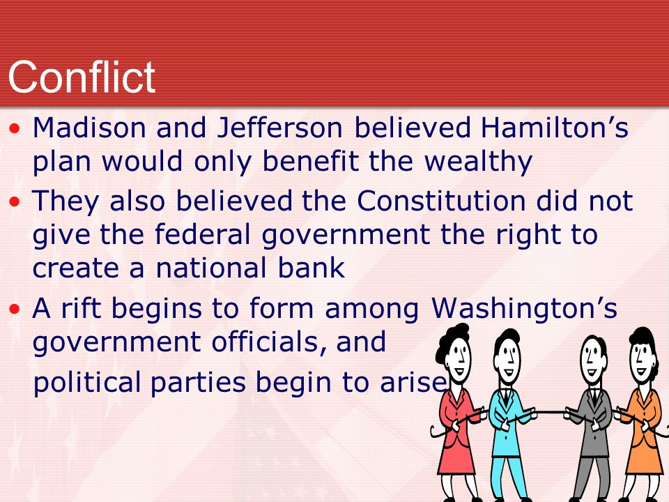 Conflict Madison and Jefferson believed Hamilton's plan would only benefit the wealthy.