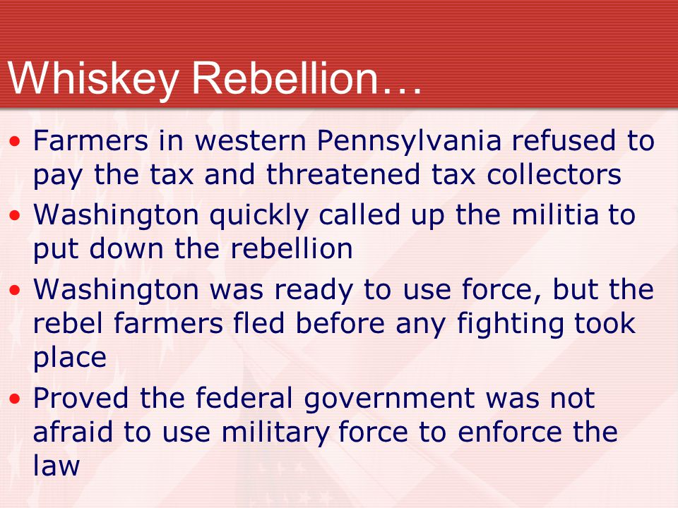 Whiskey Rebellion… Farmers in western Pennsylvania refused to pay the tax and threatened tax collectors.
