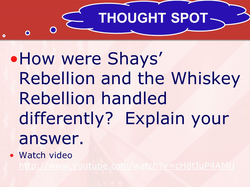 THOUGHT SPOT How were Shays' Rebellion and the Whiskey Rebellion handled differently Explain your answer.