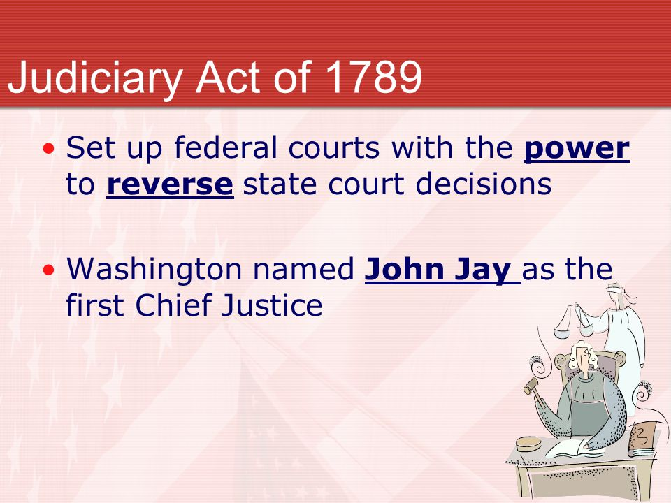 Judiciary Act of 1789 Set up federal courts with the power to reverse state court decisions.