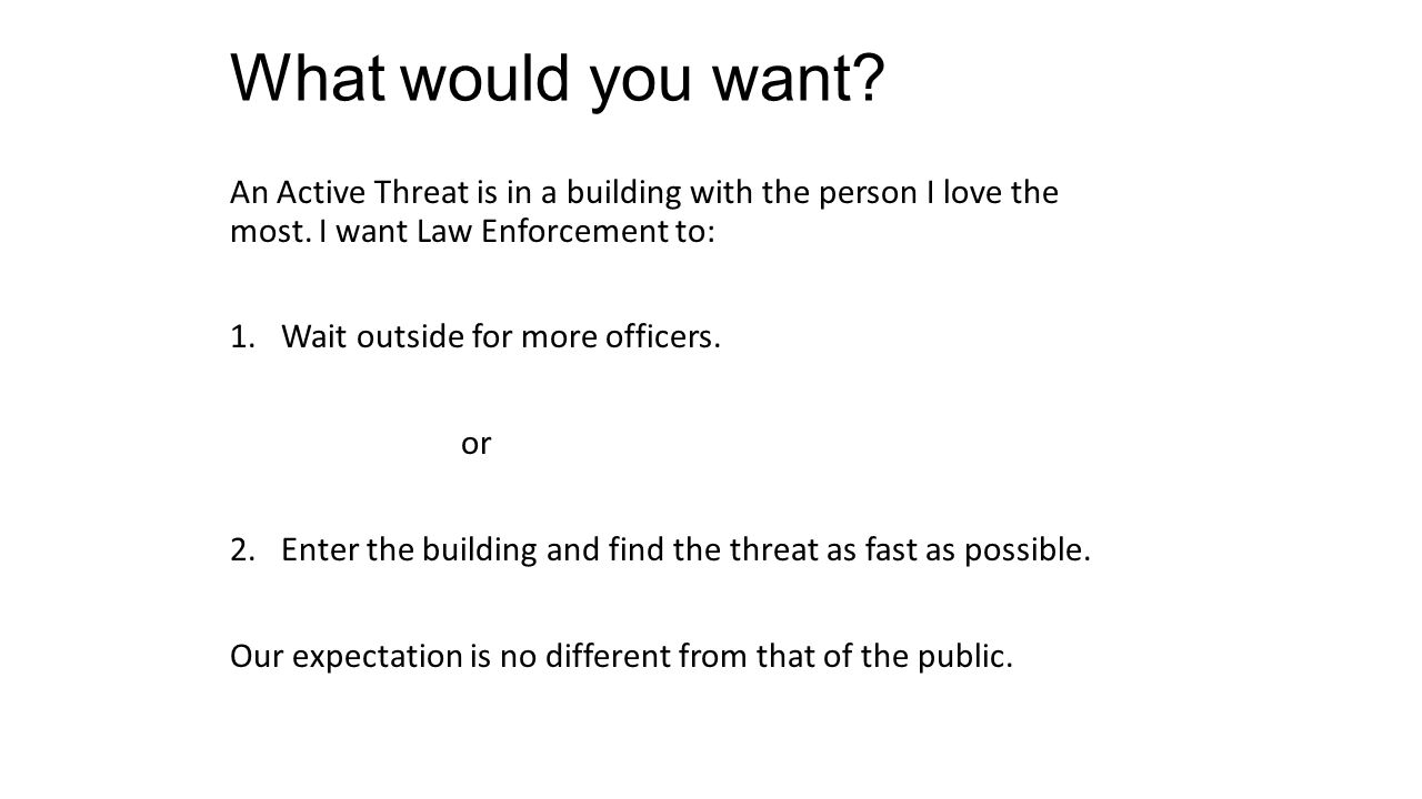 What would you want An Active Threat is in a building with the person I love the most. I want Law Enforcement to: