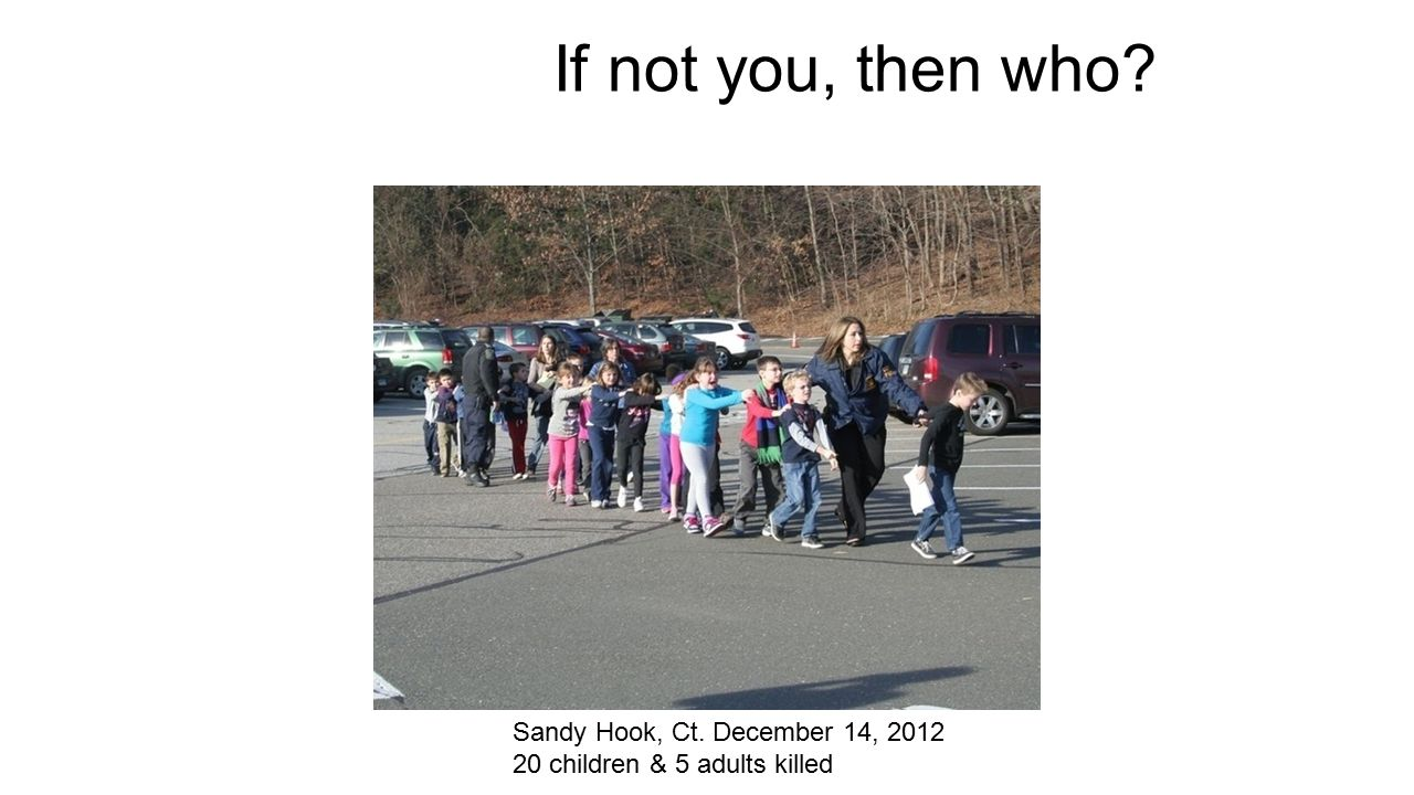 If not you, then who Sandy Hook, Ct. December 14, 2012