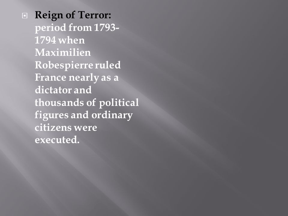 Reign of Terror: period from 1793-1794 when Maximilien Robespierre ruled France nearly as a dictator and thousands of political figures and ordinary citizens were executed.