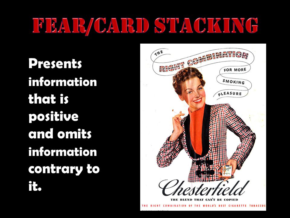 Fear/Card Stacking Presents information that is positive and omits information contrary to it.