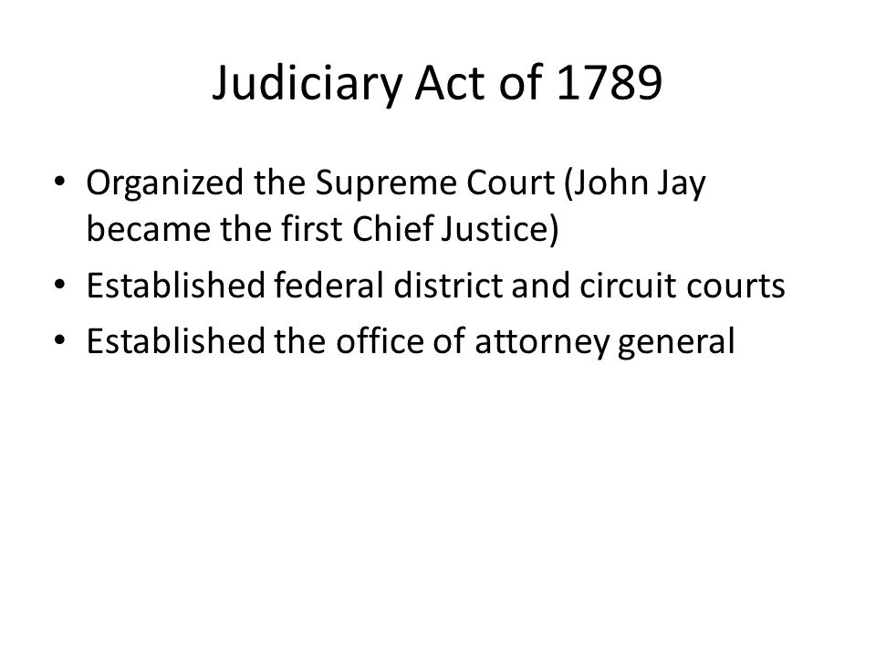 Judiciary Act of 1789 Organized the Supreme Court (John Jay became the first Chief Justice) Established federal district and circuit courts.