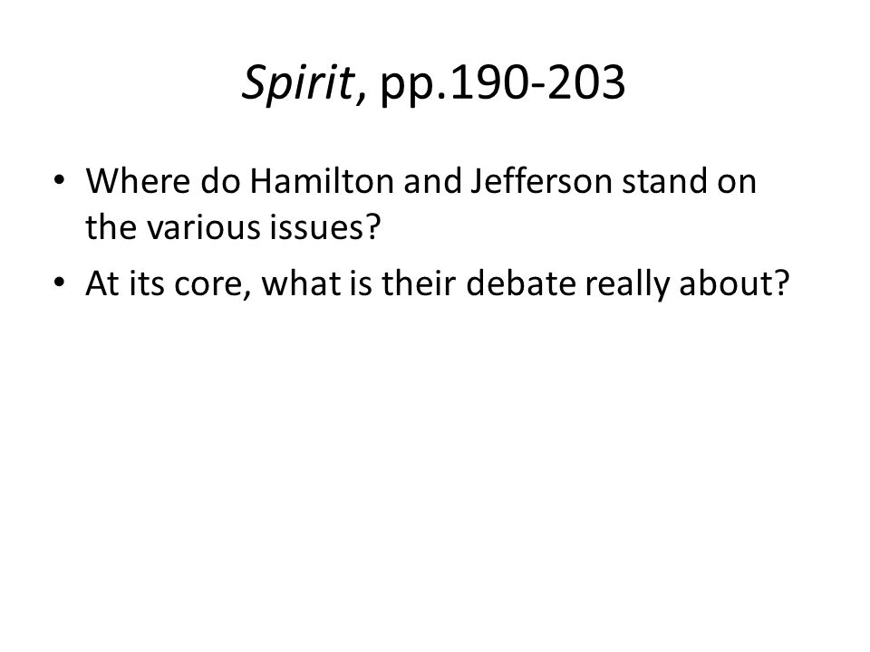 Spirit, pp.190-203 Where do Hamilton and Jefferson stand on the various issues.