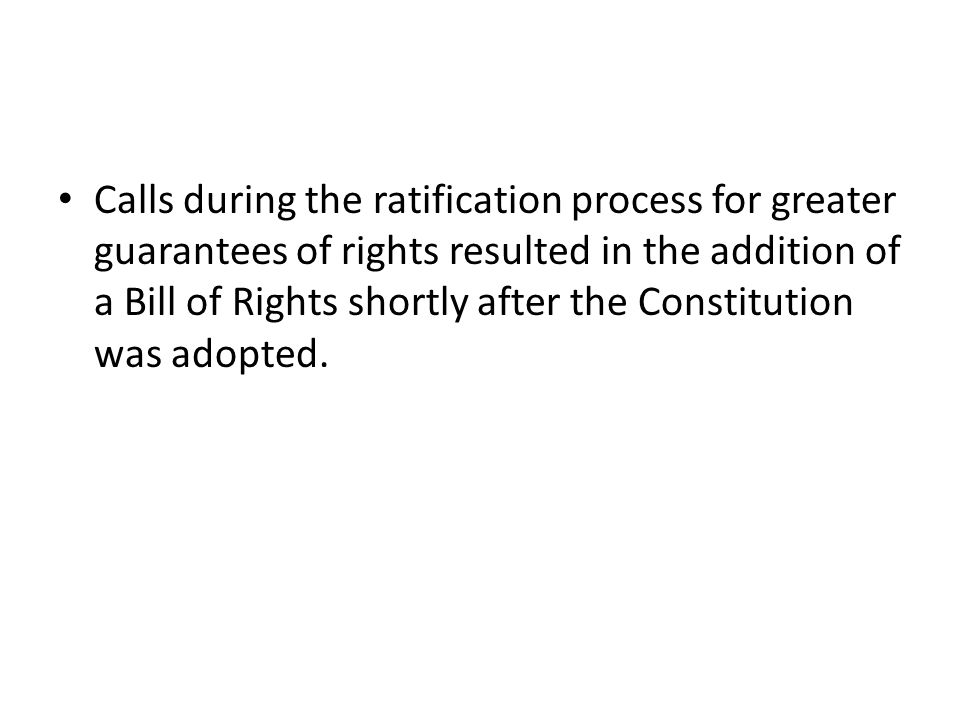 Calls during the ratification process for greater guarantees of rights resulted in the addition of a Bill of Rights shortly after the Constitution was adopted.