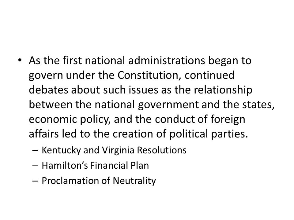 As the first national administrations began to govern under the Constitution, continued debates about such issues as the relationship between the national government and the states, economic policy, and the conduct of foreign affairs led to the creation of political parties.