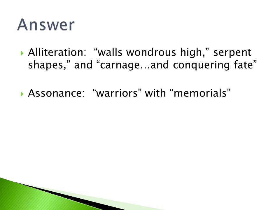 Answer Alliteration: walls wondrous high, serpent shapes, and carnage…and conquering fate Assonance: warriors with memorials