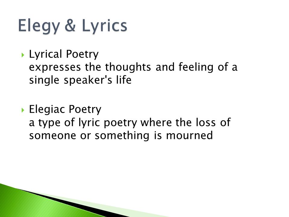 Elegy & Lyrics Lyrical Poetry expresses the thoughts and feeling of a single speaker s life.