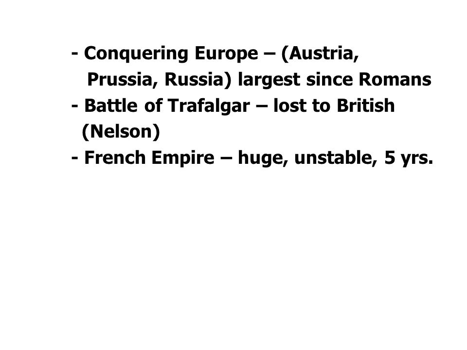 - Conquering Europe – (Austria, Prussia, Russia) largest since Romans - Battle of Trafalgar – lost to British (Nelson) - French Empire – huge, unstable, 5 yrs.