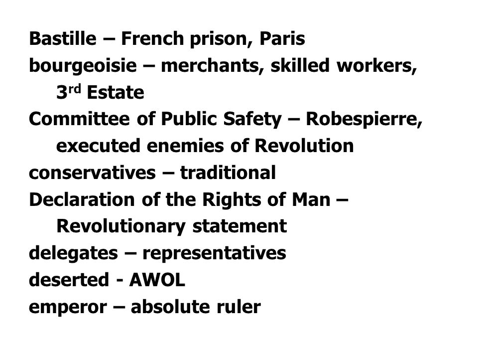 Bastille – French prison, Paris bourgeoisie – merchants, skilled workers, 3rd Estate Committee of Public Safety – Robespierre, executed enemies of Revolution conservatives – traditional Declaration of the Rights of Man – Revolutionary statement delegates – representatives deserted - AWOL emperor – absolute ruler