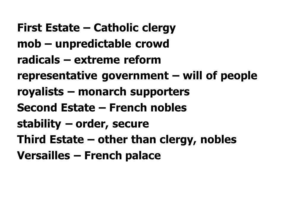 First Estate – Catholic clergy mob – unpredictable crowd radicals – extreme reform representative government – will of people royalists – monarch supporters Second Estate – French nobles stability – order, secure Third Estate – other than clergy, nobles Versailles – French palace