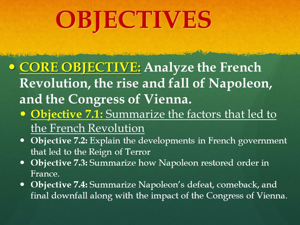 OBJECTIVES CORE OBJECTIVE: Analyze the French Revolution, the rise and fall of Napoleon, and the Congress of Vienna.