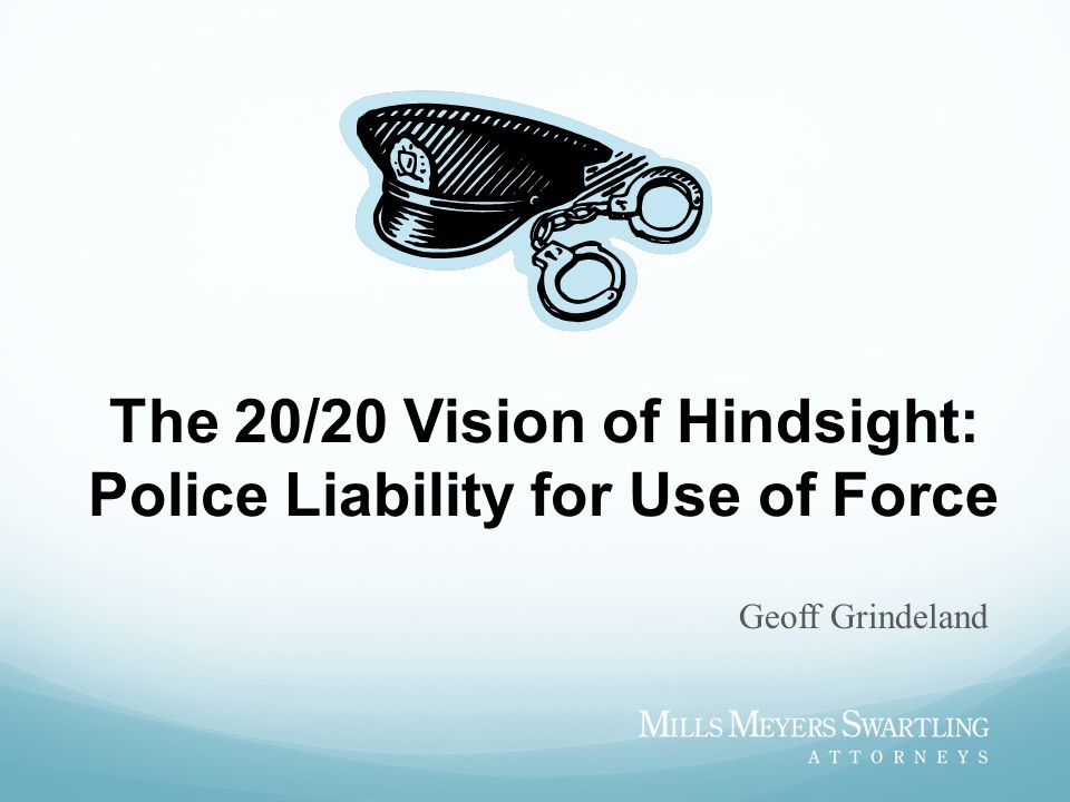 The 20/20 Vision of Hindsight: Police Liability for Use of Force