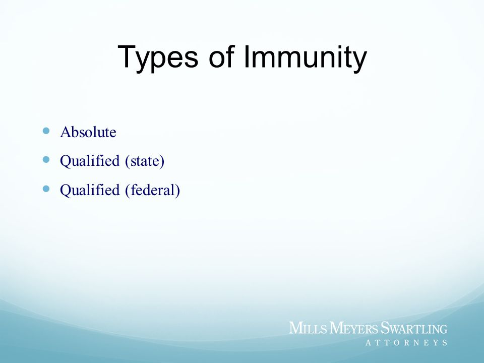 Types of Immunity Absolute Qualified (state) Qualified (federal)