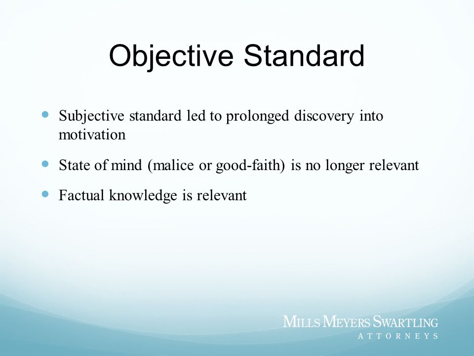 Objective Standard Subjective standard led to prolonged discovery into motivation. State of mind (malice or good-faith) is no longer relevant.