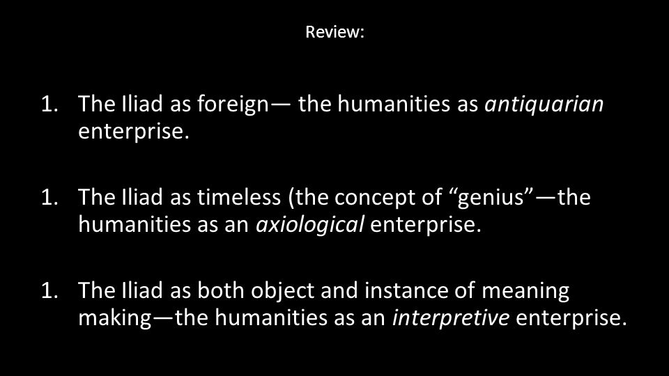 The Iliad as foreign— the humanities as antiquarian enterprise.