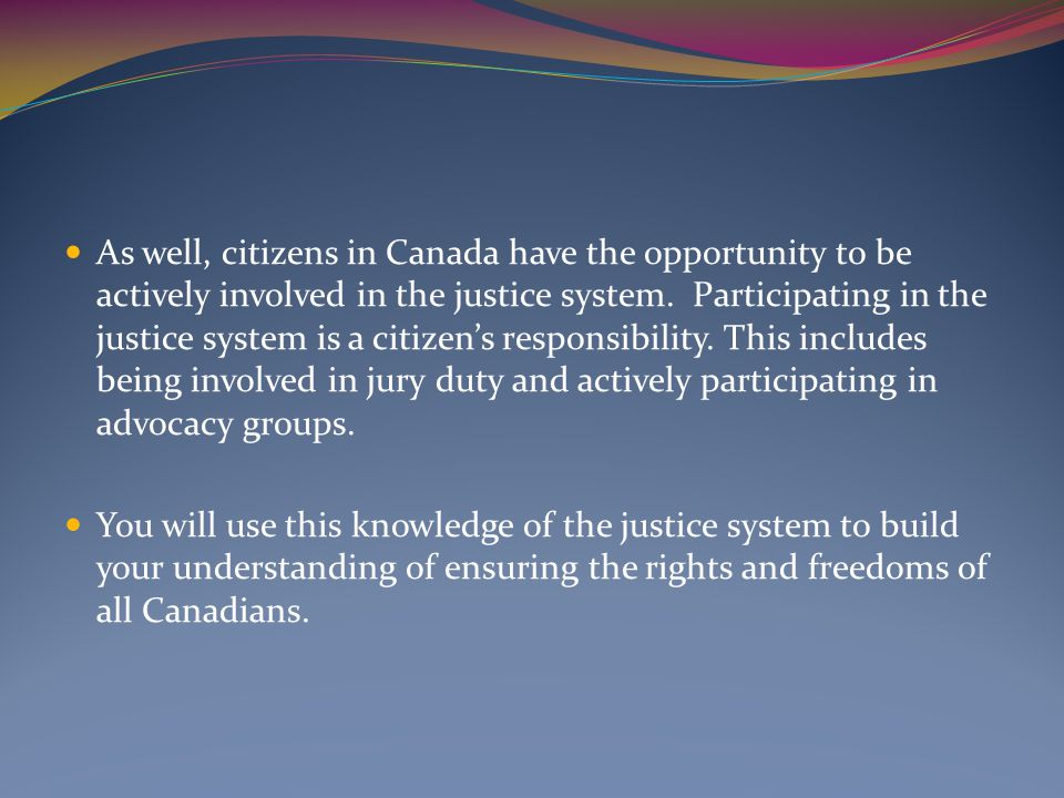 As well, citizens in Canada have the opportunity to be actively involved in the justice system. Participating in the justice system is a citizen's responsibility. This includes being involved in jury duty and actively participating in advocacy groups.