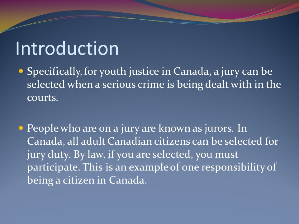 Introduction Specifically, for youth justice in Canada, a jury can be selected when a serious crime is being dealt with in the courts.