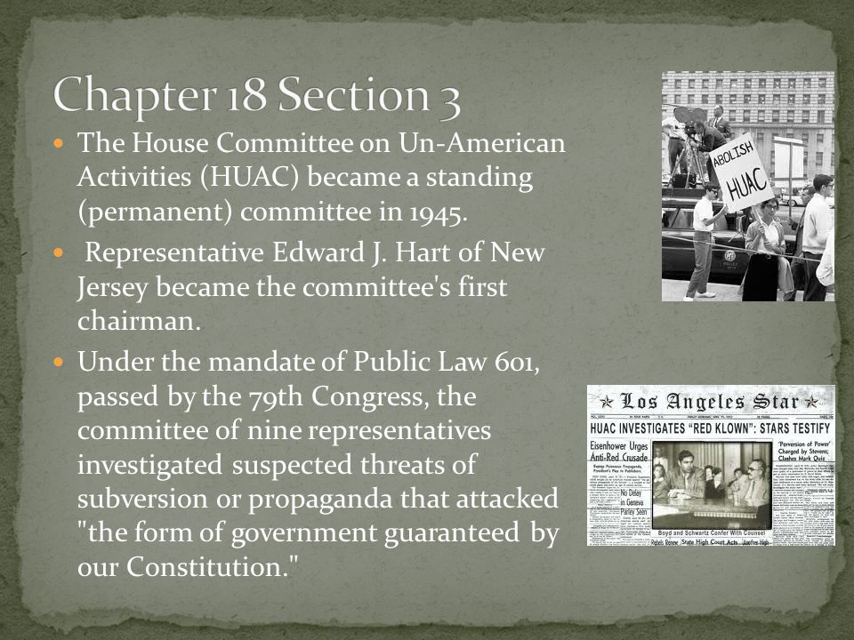 Chapter 18 Section 3 The House Committee on Un-American Activities (HUAC) became a standing (permanent) committee in 1945.
