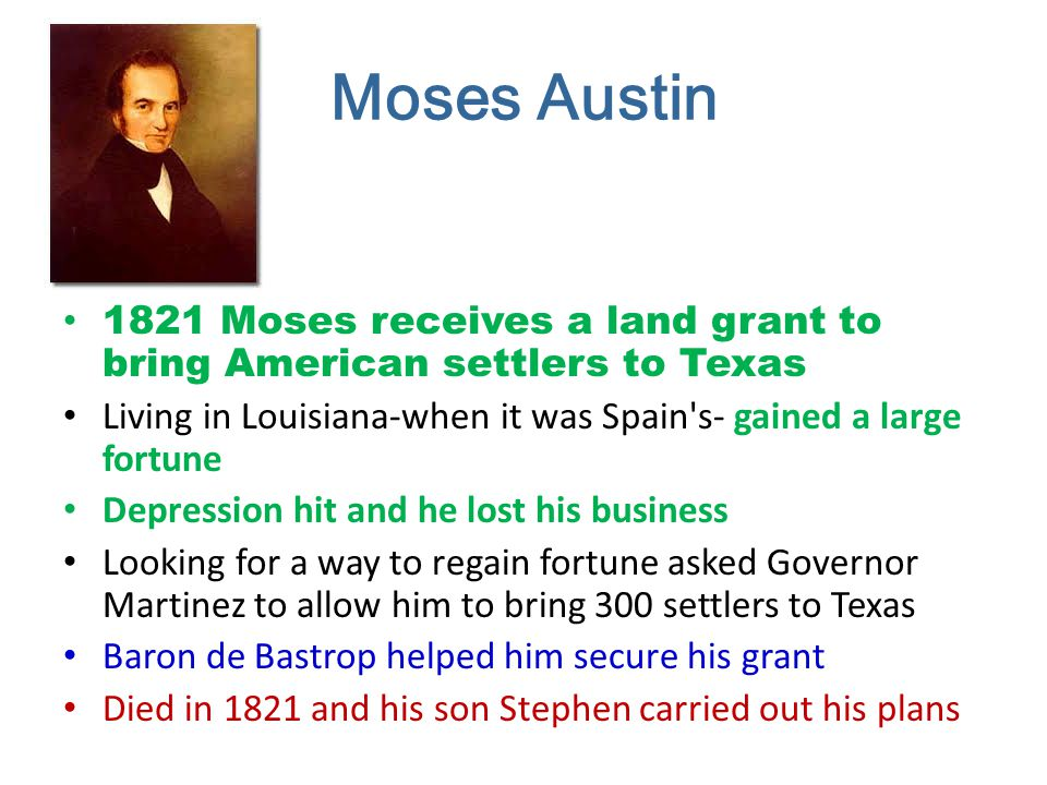 Moses Austin 1821 Moses receives a land grant to bring American settlers to Texas. Living in Louisiana-when it was Spain s- gained a large fortune.