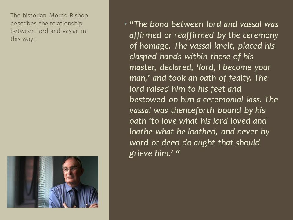 The historian Morris Bishop describes the relationship between lord and vassal in this way: