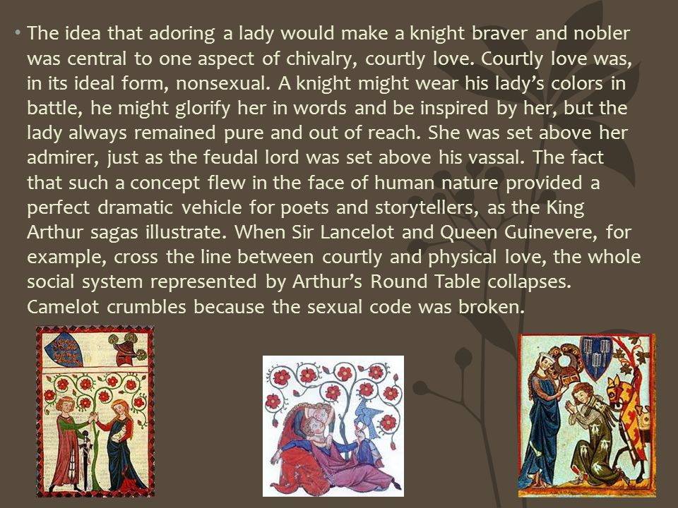 The idea that adoring a lady would make a knight braver and nobler was central to one aspect of chivalry, courtly love.