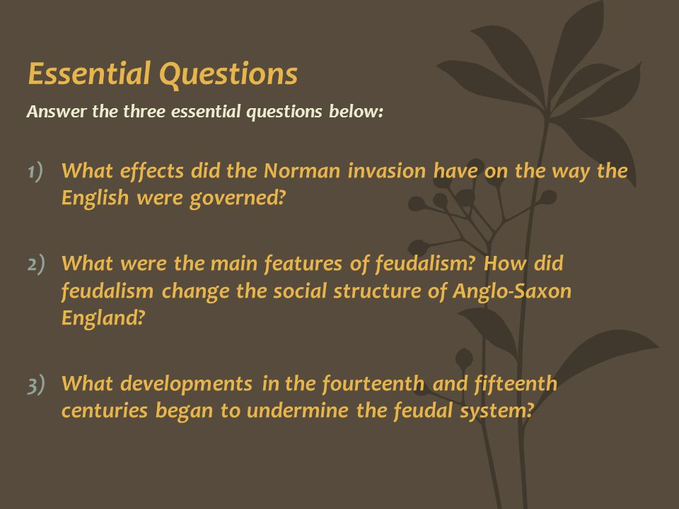 Essential Questions Answer the three essential questions below: What effects did the Norman invasion have on the way the English were governed