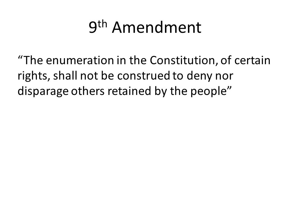 9th Amendment The enumeration in the Constitution, of certain rights, shall not be construed to deny nor disparage others retained by the people