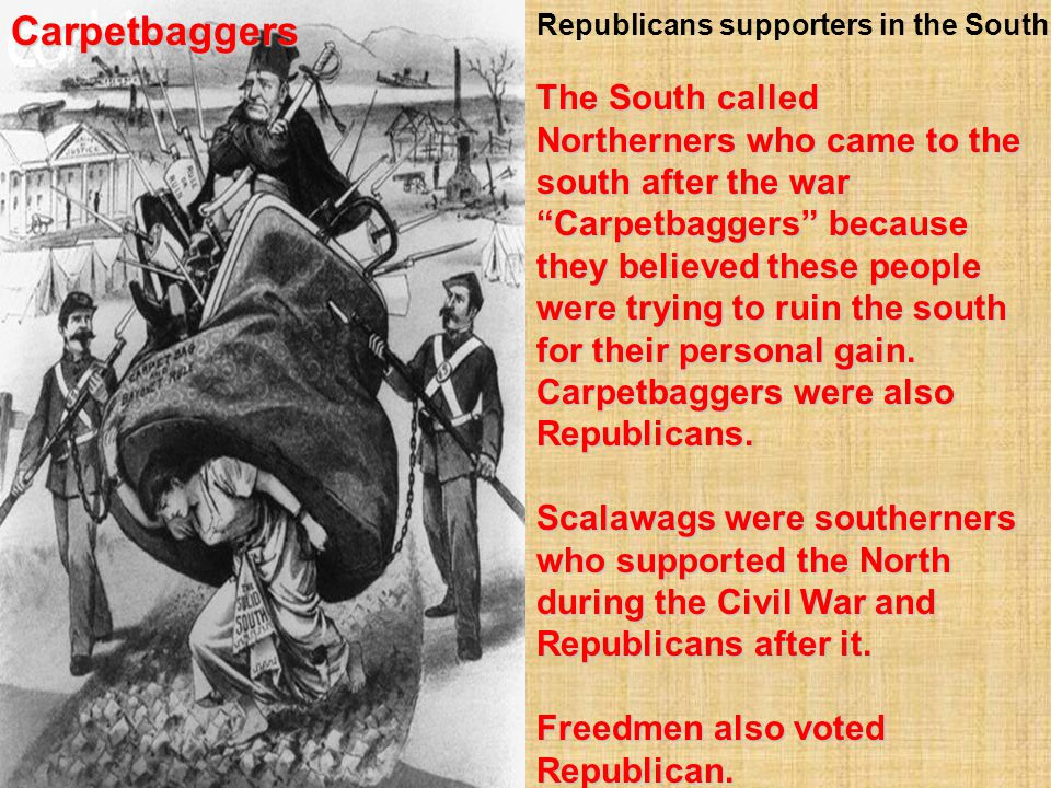 Carpetbaggers Republicans supporters in the South.
