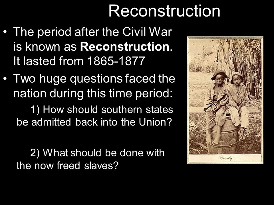 Reconstruction The period after the Civil War is known as Reconstruction. It lasted from 1865-1877.