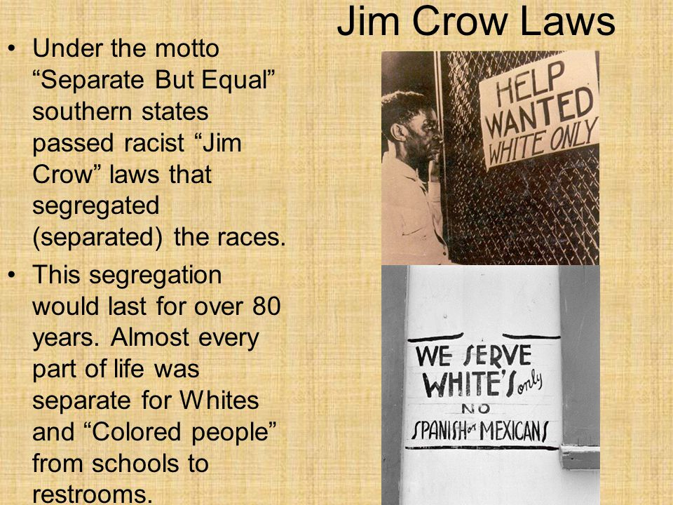 Jim Crow Laws Under the motto Separate But Equal southern states passed racist Jim Crow laws that segregated (separated) the races.