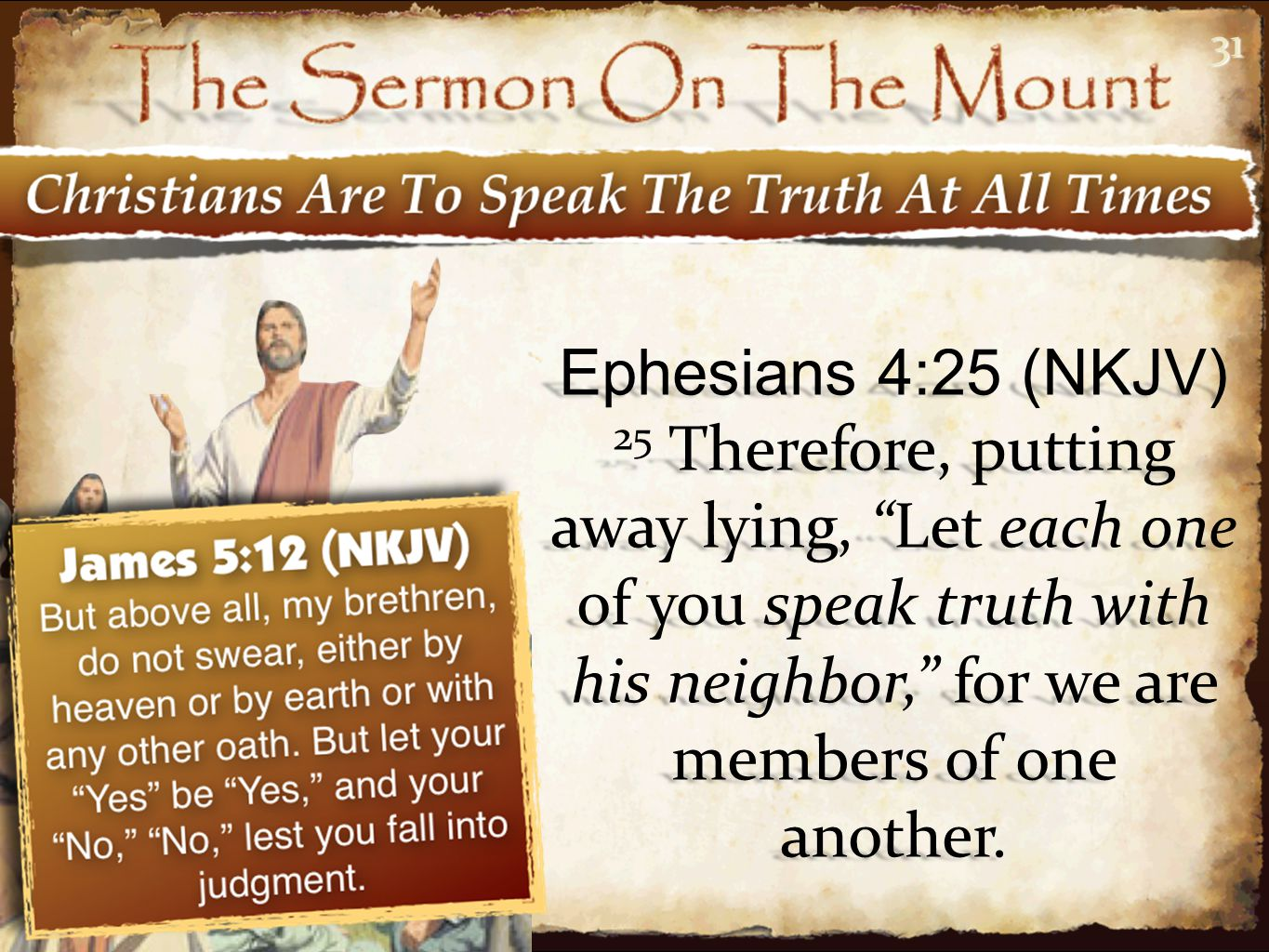 31 Ephesians 4:25 (NKJV) 25 Therefore, putting away lying, Let each one of you speak truth with his neighbor, for we are members of one another.